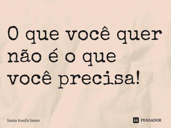 O que você quer não é o que você precisa!... Frase de Samo Josefa Samo.