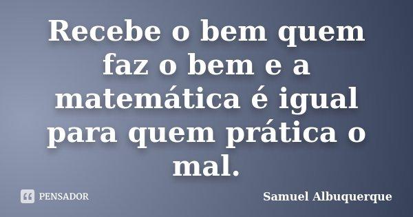 Recebe o bem quem faz o bem e a matemática é igual para quem pratica o mal.... Frase de Samuel Albuquerque.