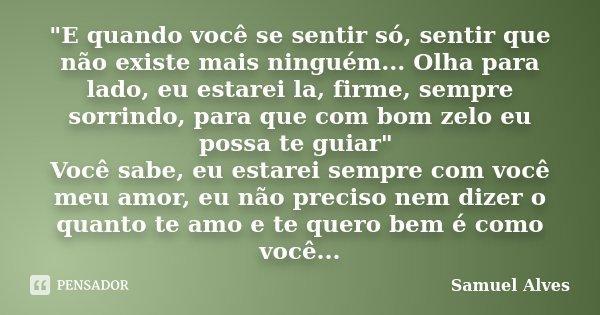 """""""E quando você se sentir só, sentir que não existe mais ninguém... Olha para lado, eu estarei la, firme, sempre sorrindo, para que com bom zelo eu possa te... Frase de Samuel Alves."""