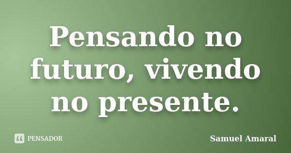 Pensando no futuro, vivendo no presente.... Frase de Samuel Amaral.