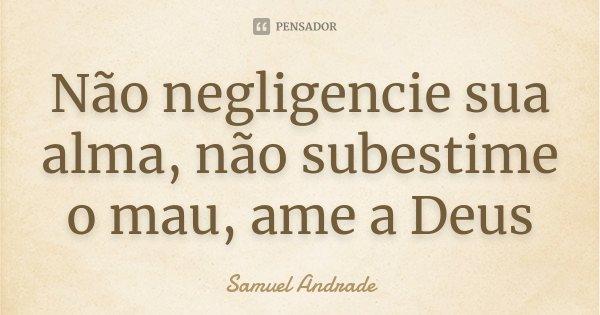Não negligencie sua alma, não subestime o mau, ame a Deus... Frase de Samuel Andrade.