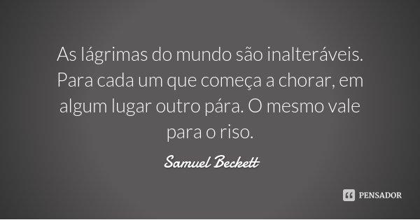 As lágrimas do mundo são inalteráveis. Para cada um que começa a chorar, em algum lugar outro pára. O mesmo vale para o riso.... Frase de Samuel Beckett.