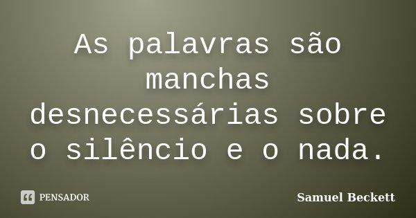 As palavras são manchas desnecessárias sobre o silêncio e o nada.... Frase de Samuel Beckett.
