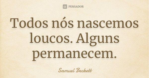 Todos nós nascemos loucos. Alguns permanecem.... Frase de Samuel Beckett.