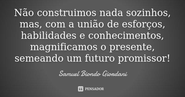 Não construimos nada sozinhos, mas, com a união de esforços, habilidades e conhecimentos, magnificamos o presente, semeando um futuro promissor!... Frase de Samuel Biondo Giordani.