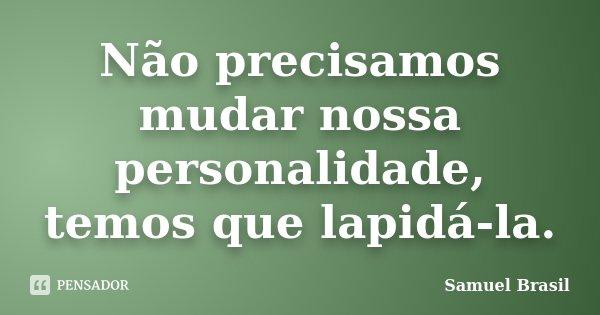 Não precisamos mudar nossa personalidade, temos que lapidá-la.... Frase de Samuel Brasil.