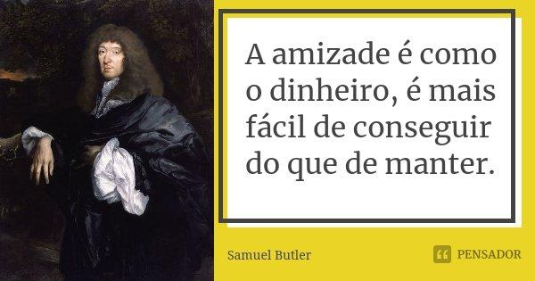 A amizade é como o dinheiro, é mais fácil de conseguir do que de manter.... Frase de Samuel Butler.