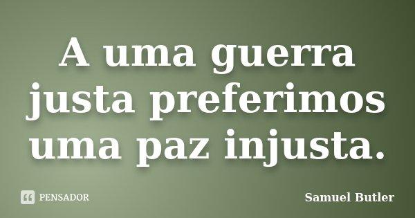 A uma guerra justa preferimos uma paz injusta.... Frase de Samuel Butler.