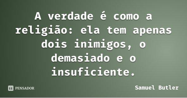 A verdade é como a religião: ela tem apenas dois inimigos, o demasiado e o insuficiente.... Frase de Samuel Butler.