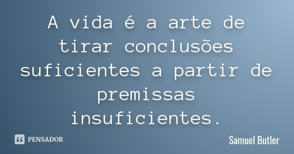 A vida é a arte de tirar conclusões suficientes a partir de premissas insuficientes.... Frase de Samuel Butler.