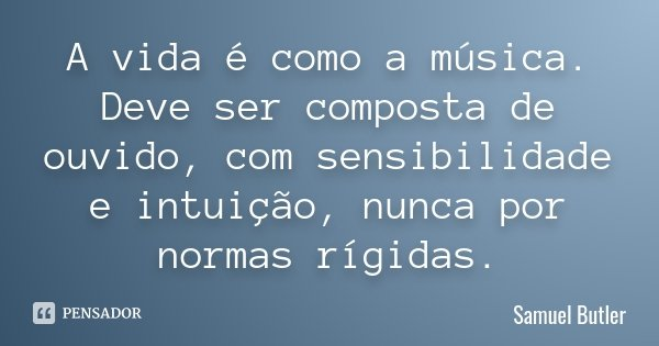 A vida é como a música. Deve ser composta de ouvido, com sensibilidade e intuição, nunca por normas rígidas.... Frase de Samuel Butler.