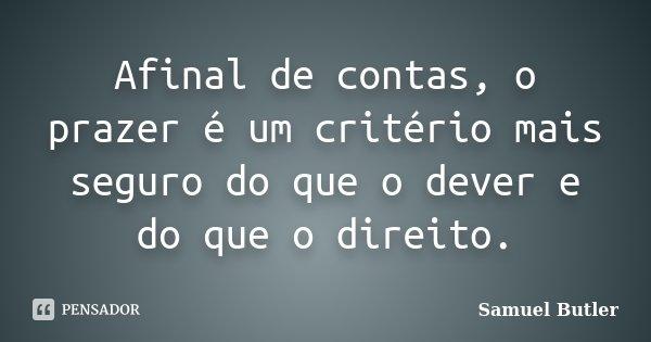 Afinal de contas, o prazer é um critério mais seguro do que o dever e do que o direito.... Frase de Samuel Butler.