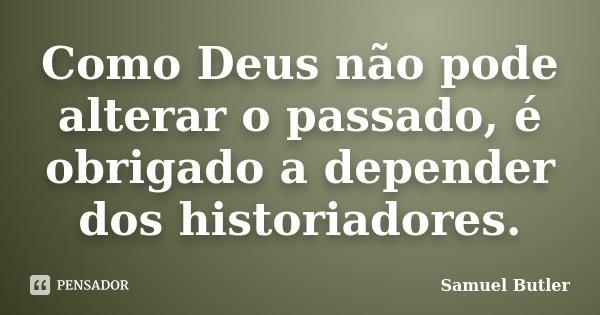 Como Deus não pode alterar o passado, é obrigado a depender dos historiadores.... Frase de Samuel Butler.