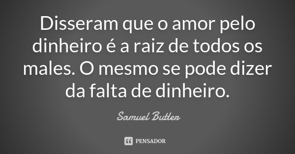 Disseram que o amor pelo dinheiro é a raiz de todos os males. O mesmo se pode dizer da falta de dinheiro.... Frase de Samuel Butler.