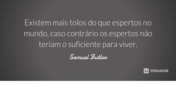 Existem mais tolos do que espertos no mundo, caso contrário os espertos não teriam o suficiente para viver.... Frase de Samuel Butler.