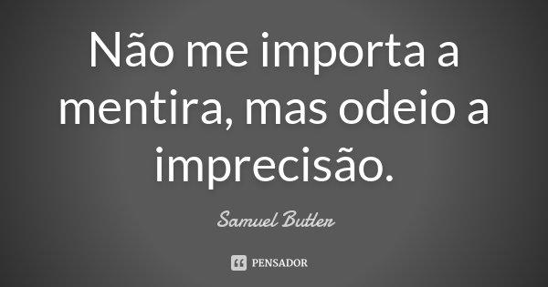 Não me importa a mentira, mas odeio a imprecisão.... Frase de Samuel Butler.