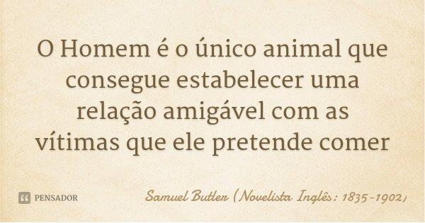O Homem é o único animal que consegue estabelecer uma relação amigável com as vítimas que ele pretende comer... Frase de Samuel Butler (Novelista Inglês: 1835-1902).