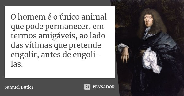 O homem é o único animal que pode permanecer, em termos amigáveis, ao lado das vítimas que pretende engolir, antes de engoli-las.... Frase de Samuel Butler.
