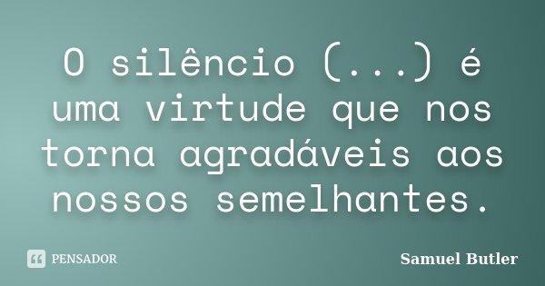 O silêncio (...) é uma virtude que nos torna agradáveis aos nossos semelhantes.... Frase de Samuel Butler.