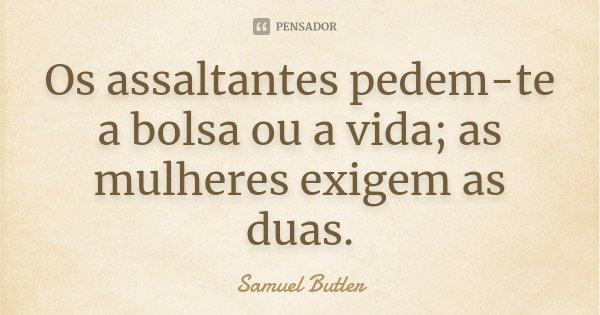 Os assaltantes pedem-te a bolsa ou a vida; as mulheres exigem as duas.... Frase de Samuel Butler.