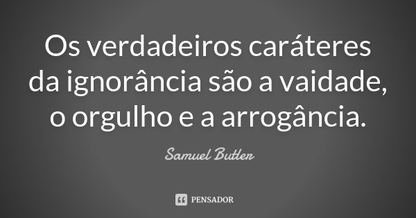 Os verdadeiros caráteres da ignorância são a vaidade, o orgulho e a arrogância.... Frase de Samuel Butler.