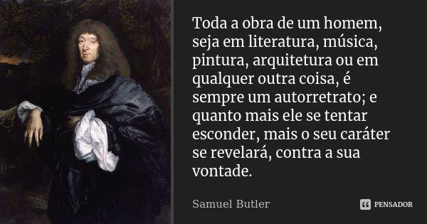 Toda a obra de um homem, seja em literatura, música, pintura, arquitetura ou em qualquer outra coisa, é sempre um auto-retrato; e quanto mais ele se tentar esco... Frase de Samuel Butler.
