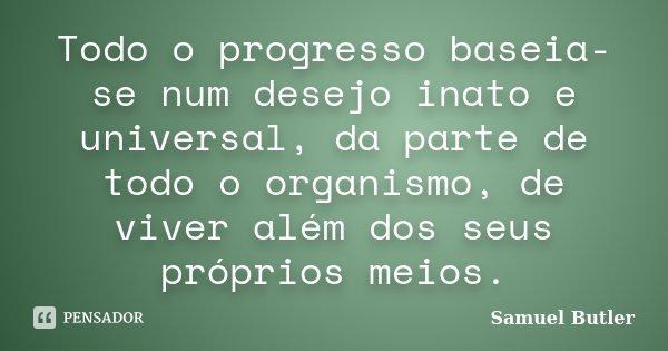 Todo o progresso baseia-se num desejo inato e universal, da parte de todo o organismo, de viver além dos seus próprios meios.... Frase de Samuel Butler.
