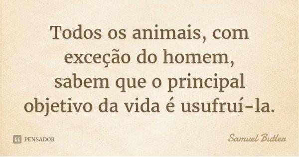 Todos os animais, com exceção do homem, sabem que o principal objetivo da vida é usufruí-la.... Frase de Samuel Butler.