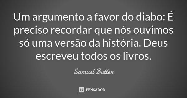 Um argumento a favor do diabo: É preciso recordar que nós ouvimos só uma versão da história. Deus escreveu todos os livros.... Frase de Samuel Butler.