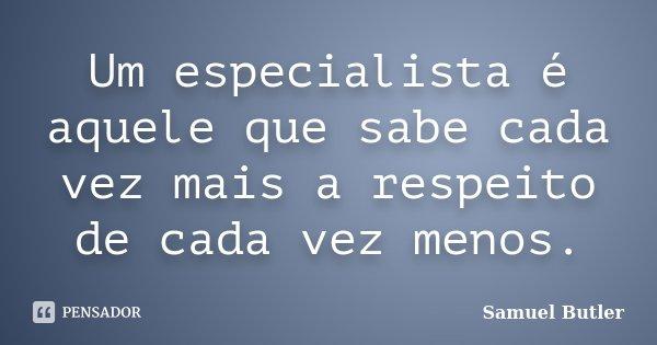 Um especialista é aquele que sabe cada vez mais a respeito de cada vez menos.... Frase de Samuel Butler.