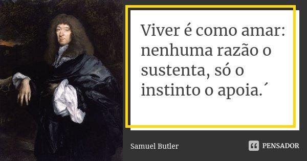 Viver é como amar: nenhuma razão o sustenta, só o instinto o apoia.´... Frase de Samuel Butler.