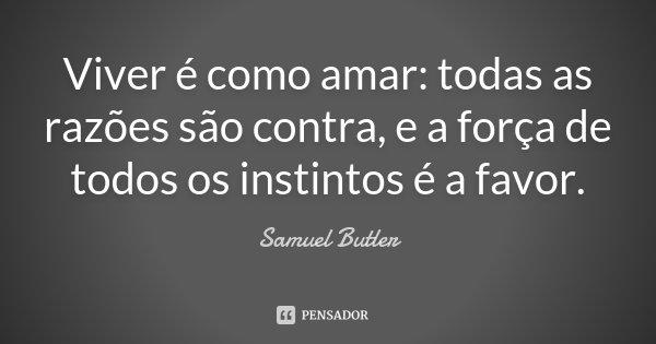Viver é como amar: todas as razões são contra, e a força de todos os instintos é a favor.... Frase de Samuel Butler.