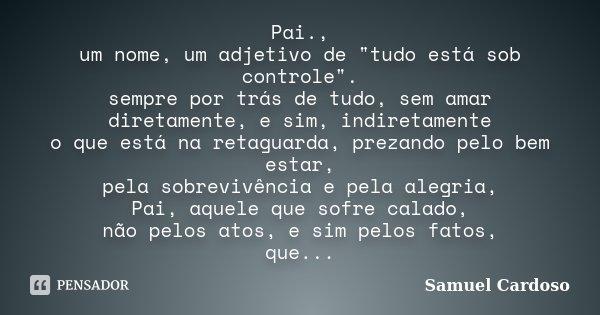 """Pai., um nome, um adjetivo de """"tudo está sob controle"""". sempre por trás de tudo, sem amar diretamente, e sim, indiretamente o que está na retaguarda, ... Frase de Samuel Cardoso."""