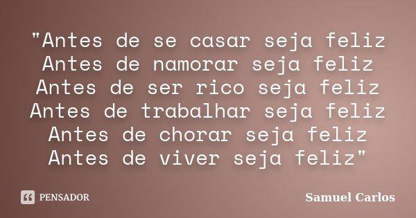 """""""Antes de se casar seja feliz Antes de namorar seja feliz Antes de ser rico seja feliz Antes de trabalhar seja feliz Antes de chorar seja feliz Antes de vi... Frase de Samuel Carlos."""