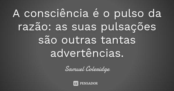 A consciência é o pulso da razão: as suas pulsações são outras tantas advertências.... Frase de Samuel Coleridge.