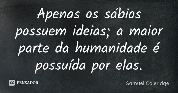 Apenas os sábios possuem ideias; a maior parte da humanidade é possuída por elas.... Frase de Samuel Coleridge.