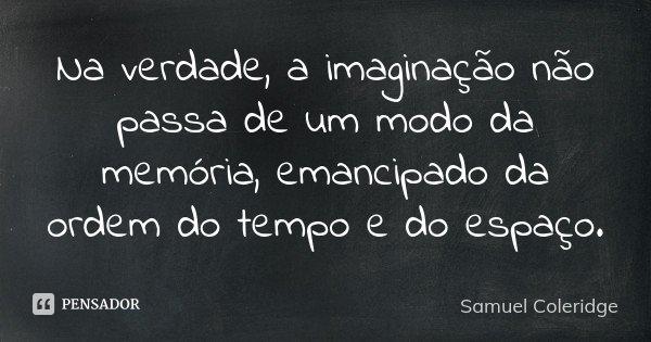 Na verdade, a imaginação não passa de um modo da memória, emancipado da ordem do tempo e do espaço.... Frase de Samuel Coleridge.