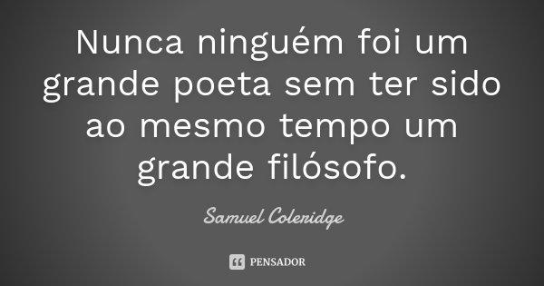 Nunca ninguém foi um grande poeta sem ter sido ao mesmo tempo um grande filósofo.... Frase de Samuel Coleridge.