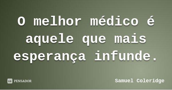 O melhor médico é aquele que mais esperança infunde.... Frase de Samuel Coleridge.