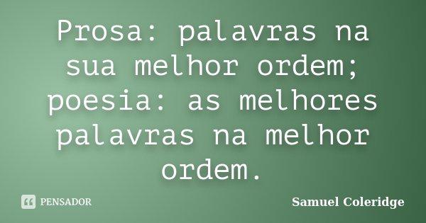 Prosa: palavras na sua melhor ordem; poesia: as melhores palavras na melhor ordem.... Frase de Samuel Coleridge.