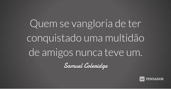 Quem se vangloria de ter conquistado uma multidão de amigos nunca teve um.... Frase de Samuel Coleridge.