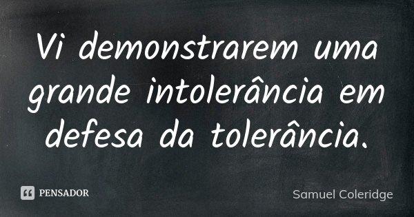 Vi demonstrarem uma grande intolerância em defesa da tolerância.... Frase de Samuel Coleridge.