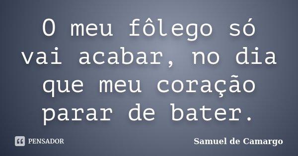 O meu fôlego só vai acabar, no dia que meu coração parar de bater.... Frase de Samuel de Camargo.
