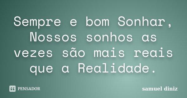 Sempre e bom Sonhar, Nossos sonhos as vezes são mais reais que a Realidade.... Frase de Samuel Diniz.