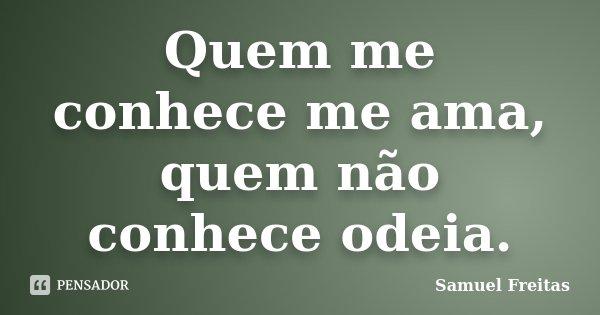 Quem me conhece me ama, quem não conhece odeia.... Frase de Samuel Freitas.