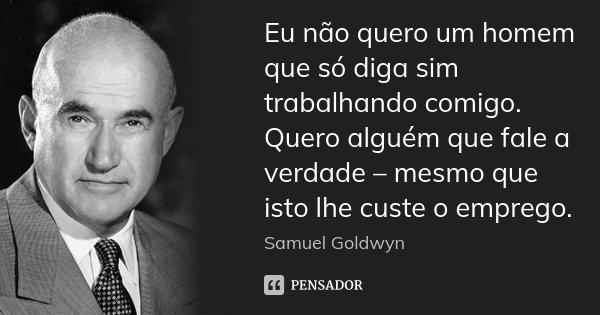 Eu não quero um homem que só diga sim trabalhando comigo. Quero alguém que fale a verdade – mesmo que isto lhe custe o emprego.... Frase de Samuel Goldwyn.