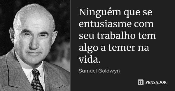 Ninguém que se entusiasme com seu trabalho tem algo a temer na vida.... Frase de Samuel Goldwyn.