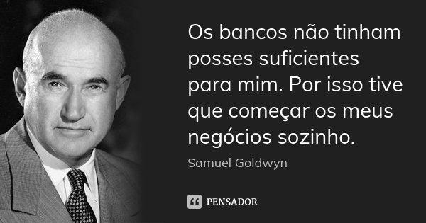 Os bancos não tinham posses suficientes para mim. Por isso tive que começar os meus negócios sozinho.... Frase de Samuel Goldwyn.