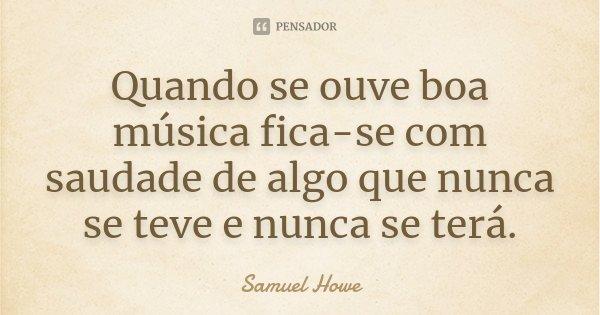 Quando se ouve boa música fica-se com saudade de algo que nunca se teve e nunca se terá.... Frase de Samuel Howe.