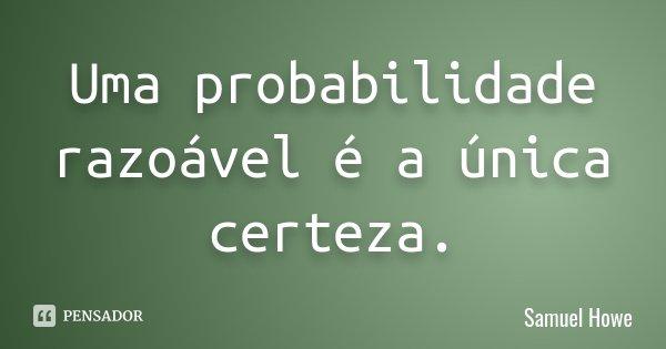 Uma probabilidade razoável é a única certeza.... Frase de Samuel Howe.